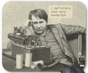I definitely need more bandwidth humorous mousepad. See the full collection here...
